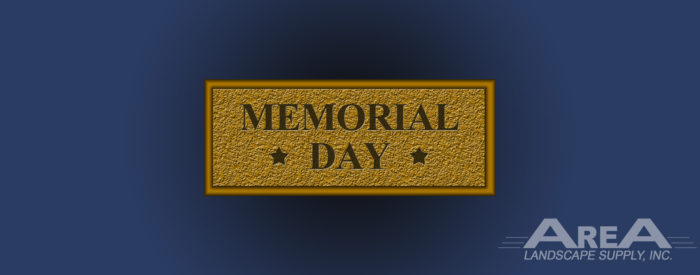 Changes to our Store Hours for the Week of Memorial Day - Memorial Day, 2018 - AREA Landscape Supply